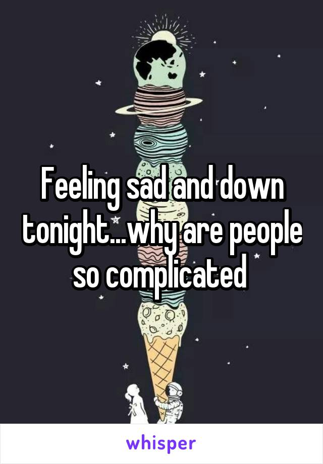 Feeling sad and down tonight...why are people so complicated