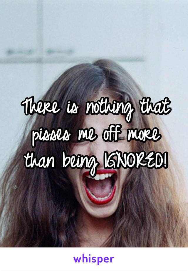 There is nothing that pisses me off more than being IGNORED!