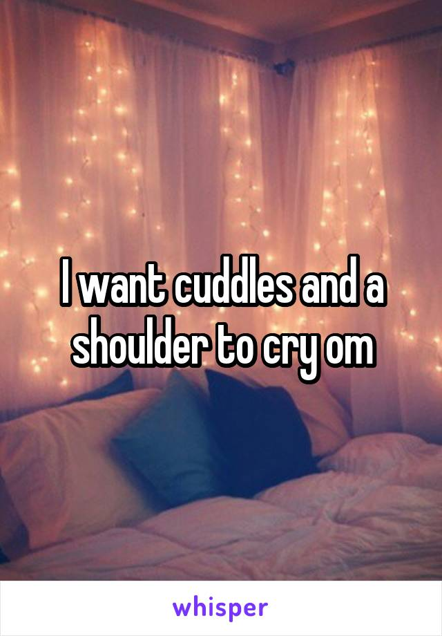 I want cuddles and a shoulder to cry om