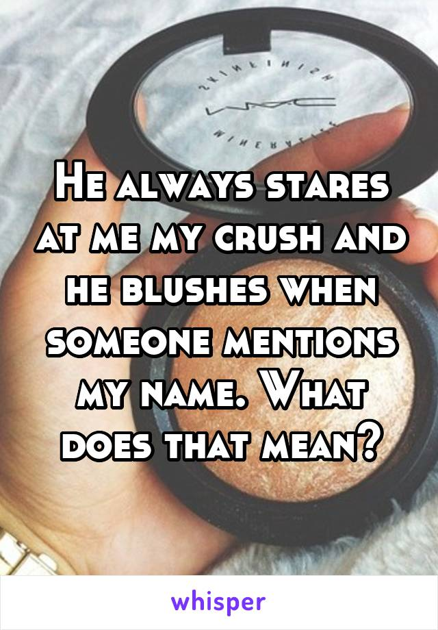 He always stares at me my crush and he blushes when someone mentions my name. What does that mean?