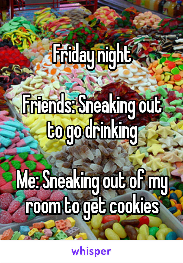 Friday night  Friends: Sneaking out to go drinking  Me: Sneaking out of my room to get cookies