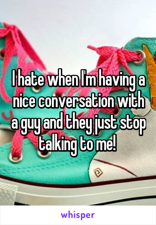I hate when I'm having a nice conversation with a guy and they just stop talking to me!