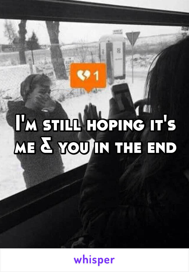 I'm still hoping it's me & you in the end