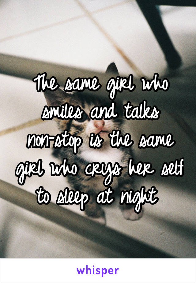 The same girl who smiles and talks non-stop is the same girl who crys her self to sleep at night