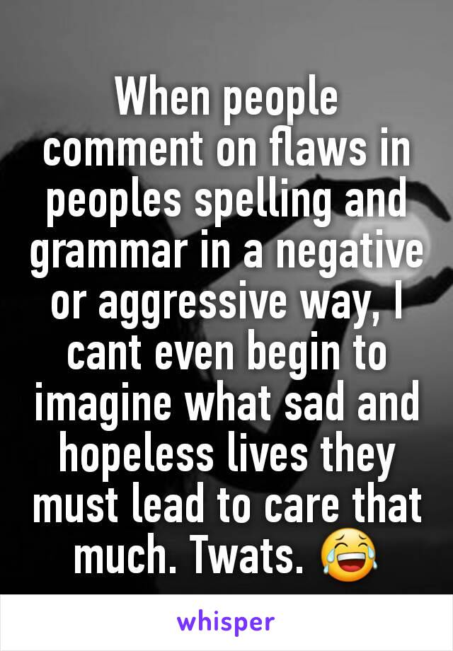 When people comment on flaws in peoples spelling and grammar in a negative or aggressive way, I cant even begin to imagine what sad and hopeless lives they must lead to care that much. Twats. 😂