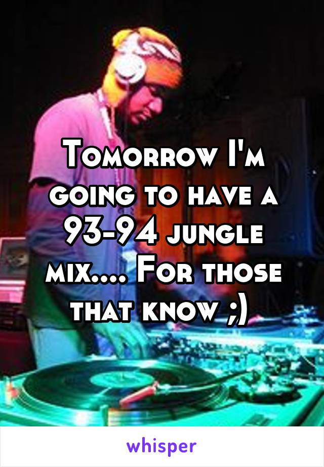 Tomorrow I'm going to have a 93-94 jungle mix.... For those that know ;)