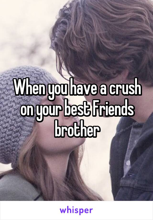 When you have a crush on your best Friends brother