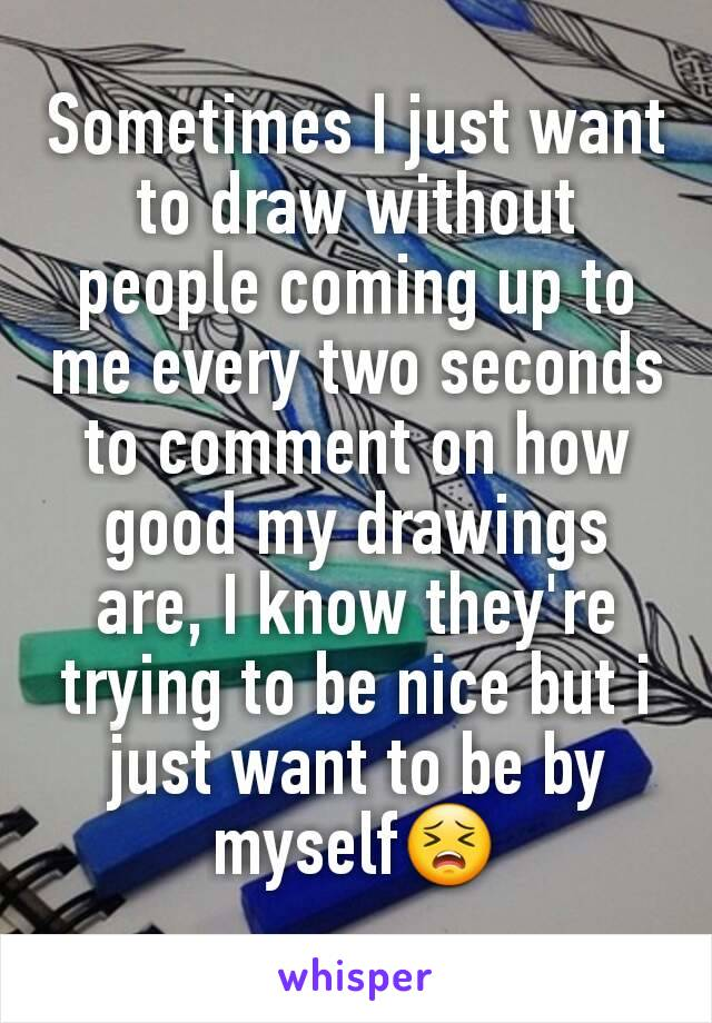 Sometimes I just want to draw without people coming up to me every two seconds to comment on how good my drawings are, I know they're trying to be nice but i just want to be by myself😣