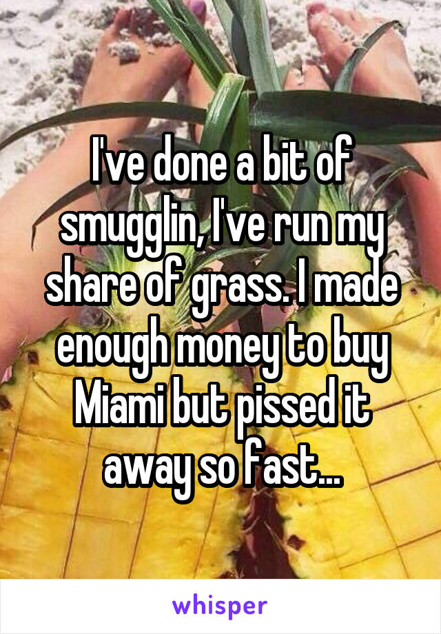 I've done a bit of smugglin, I've run my share of grass. I made enough money to buy Miami but pissed it away so fast...