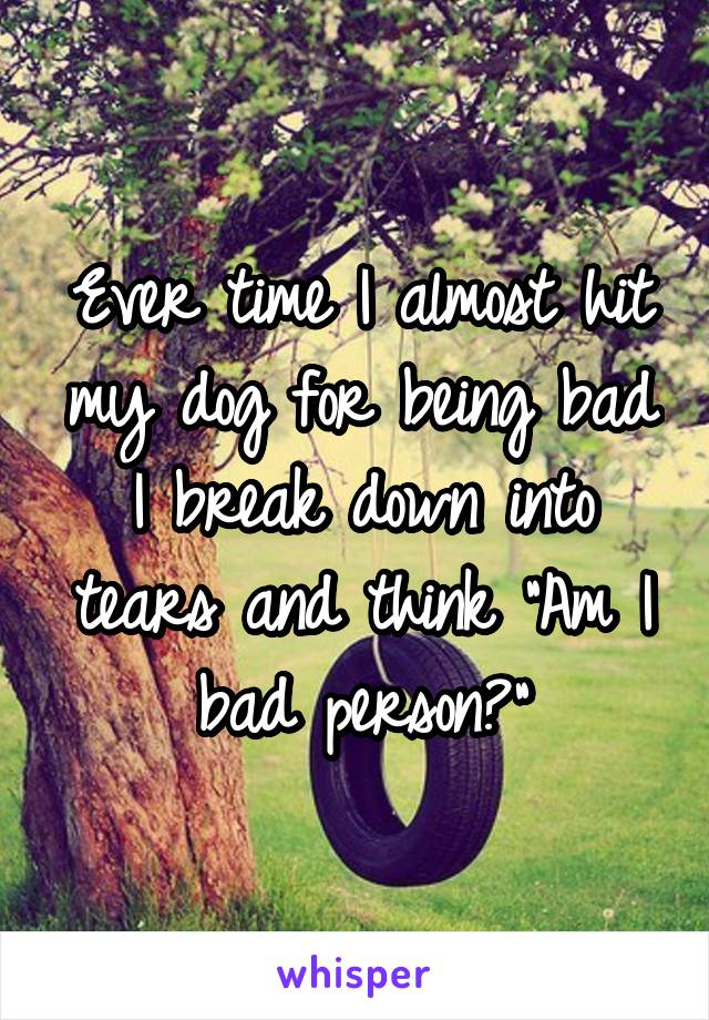 """Ever time I almost hit my dog for being bad I break down into tears and think """"Am I bad person?"""""""