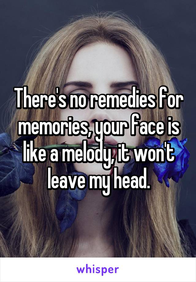 There's no remedies for memories, your face is like a melody, it won't leave my head.