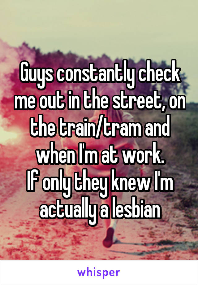 Guys constantly check me out in the street, on the train/tram and when I'm at work. If only they knew I'm actually a lesbian