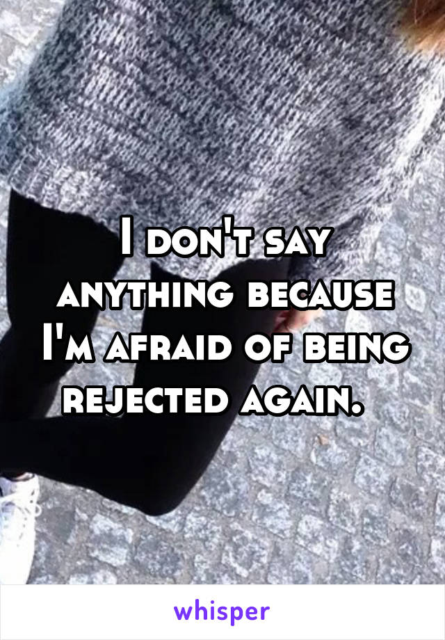 I don't say anything because I'm afraid of being rejected again.