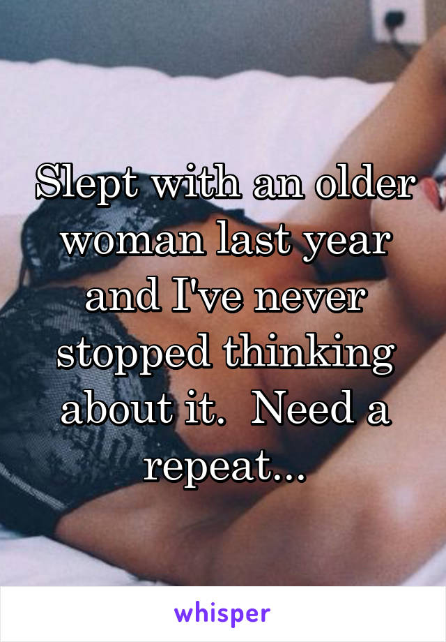 Slept with an older woman last year and I've never stopped thinking about it.  Need a repeat...
