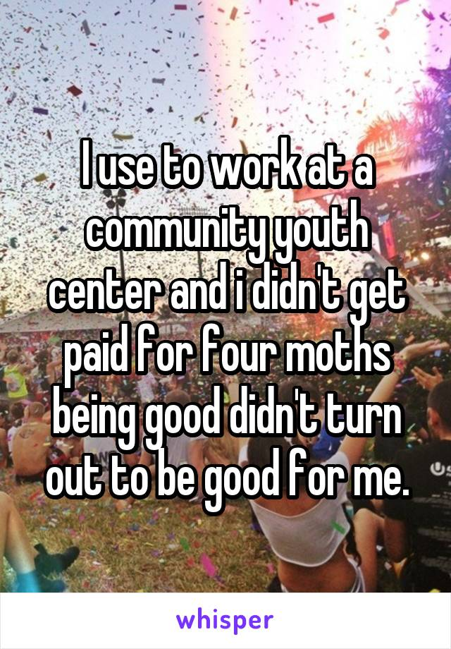 I use to work at a community youth center and i didn't get paid for four moths being good didn't turn out to be good for me.