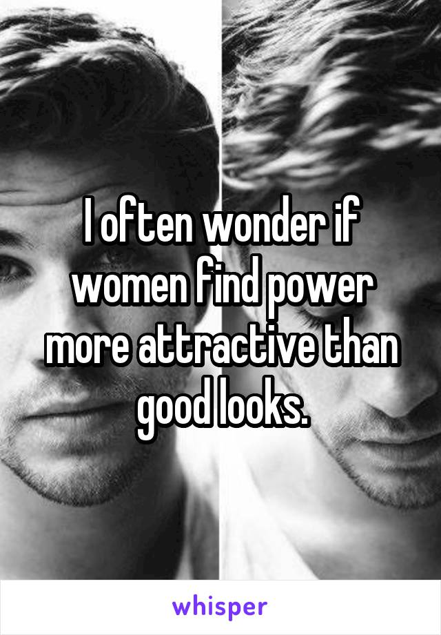 I often wonder if women find power more attractive than good looks.