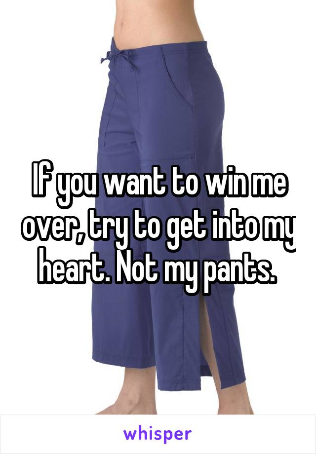 If you want to win me over, try to get into my heart. Not my pants.