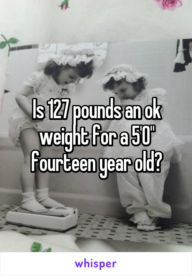 "Is 127 pounds an ok weight for a 5'0"" fourteen year old?"