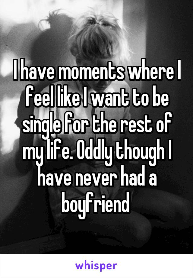 I have moments where I feel like I want to be single for the rest of my life. Oddly though I have never had a boyfriend