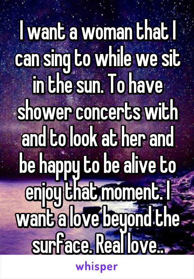 I want a woman that I can sing to while we sit in the sun. To have shower concerts with and to look at her and be happy to be alive to enjoy that moment. I want a love beyond the surface. Real love..