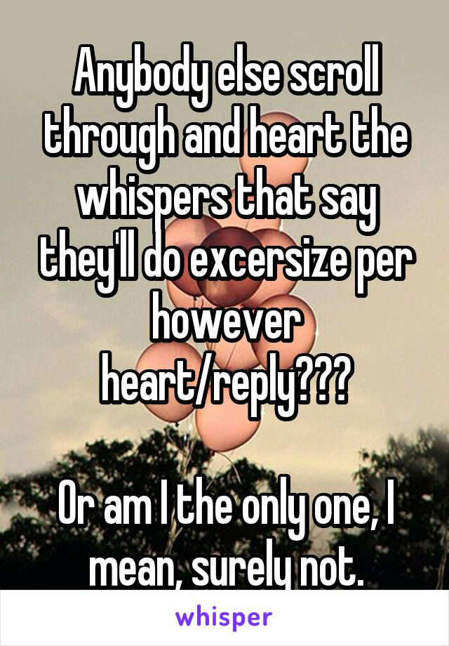 Anybody else scroll through and heart the whispers that say they'll do excersize per however heart/reply???  Or am I the only one, I mean, surely not.