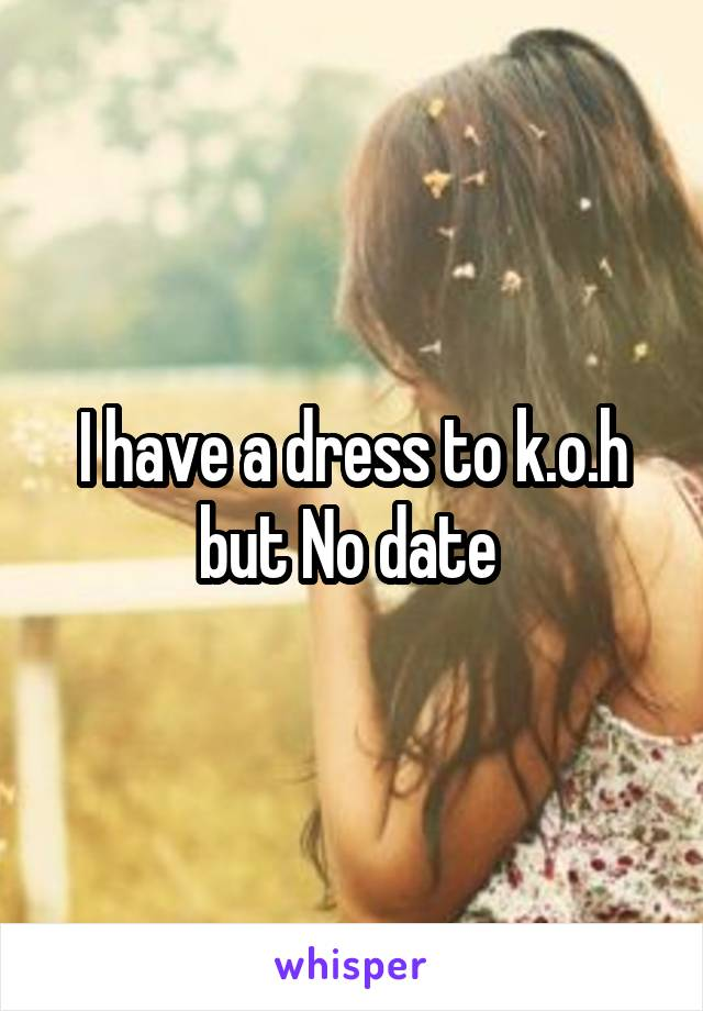 I have a dress to k.o.h but No date