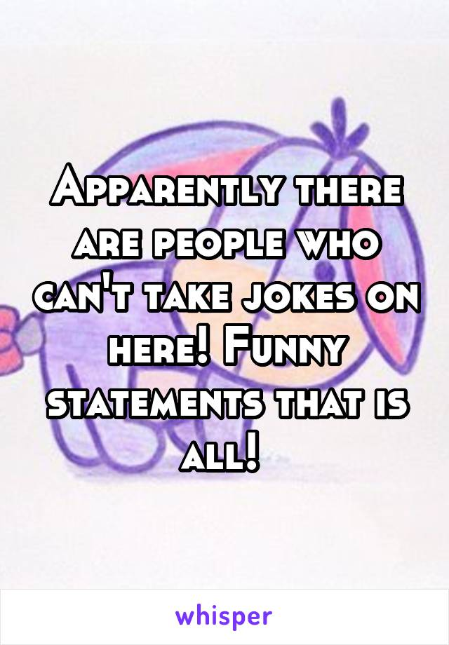Apparently there are people who can't take jokes on here! Funny statements that is all!