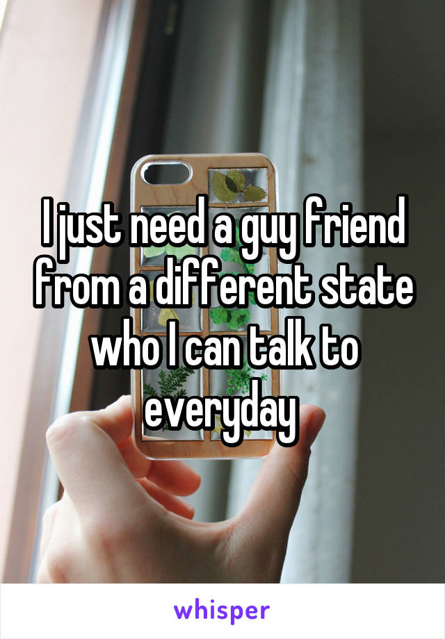 I just need a guy friend from a different state who I can talk to everyday
