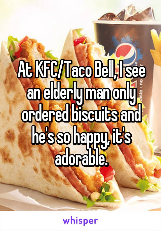 At KFC/Taco Bell, I see an elderly man only ordered biscuits and he's so happy, it's adorable.