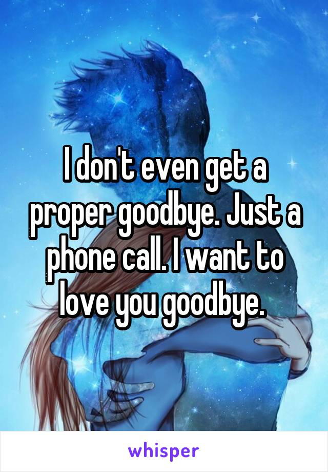 I don't even get a proper goodbye. Just a phone call. I want to love you goodbye.