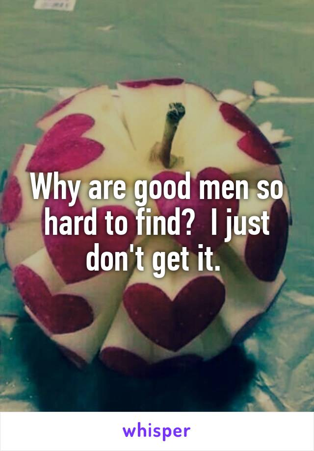 Why are good men so hard to find?  I just don't get it.