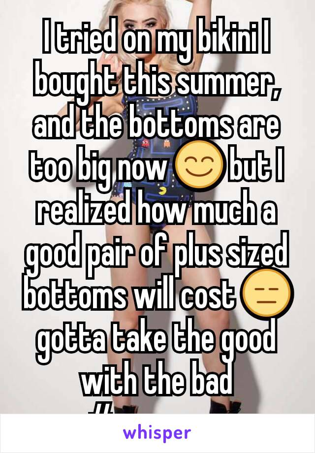 I tried on my bikini I bought this summer, and the bottoms are too big now 😊 but I realized how much a good pair of plus sized bottoms will cost 😑 gotta take the good with the bad #progress.