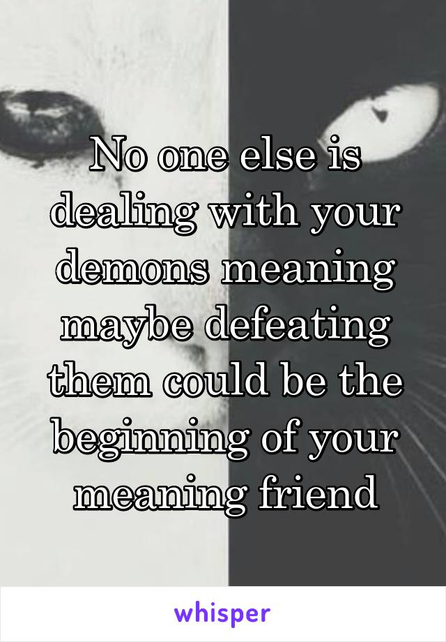 No one else is dealing with your demons meaning maybe defeating them could be the beginning of your meaning friend
