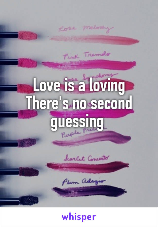 Love is a loving There's no second guessing