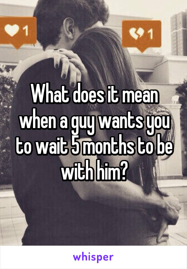 What does it mean when a guy wants you to wait 5 months to be with him?