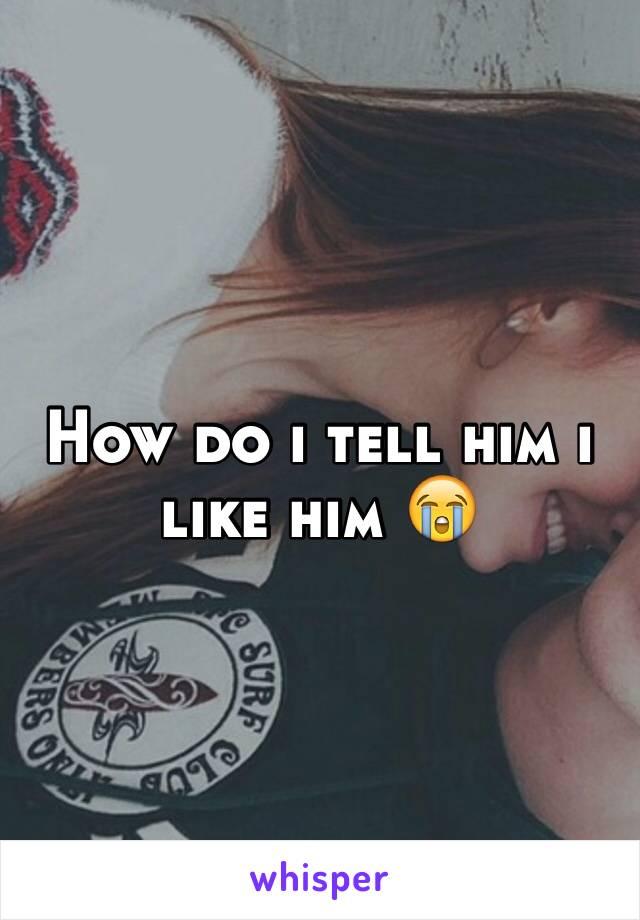 How do i tell him i like him 😭