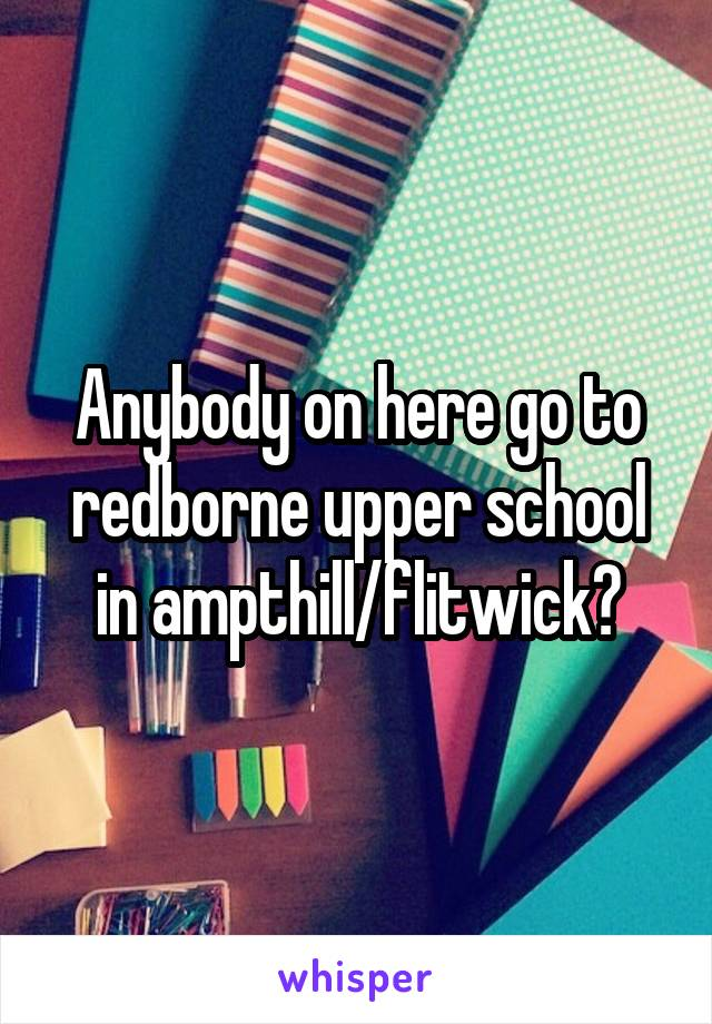 Anybody on here go to redborne upper school in ampthill/flitwick?