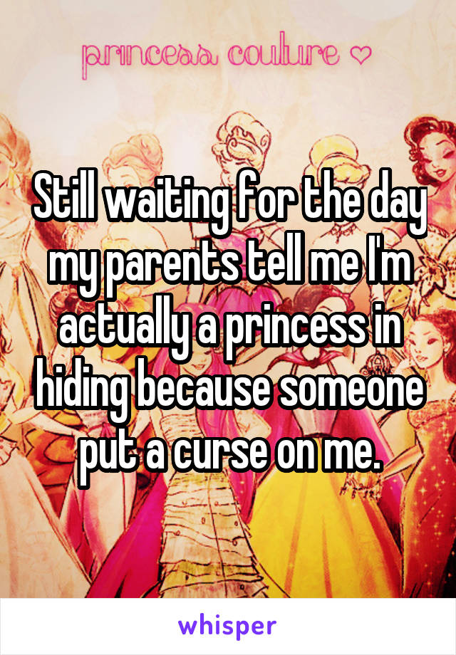 Still waiting for the day my parents tell me I'm actually a princess in hiding because someone put a curse on me.
