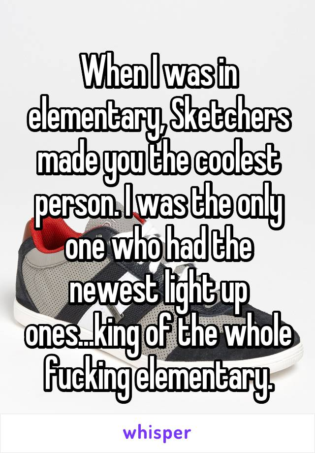 When I was in elementary, Sketchers made you the coolest person. I was the only one who had the newest light up ones...king of the whole fucking elementary.