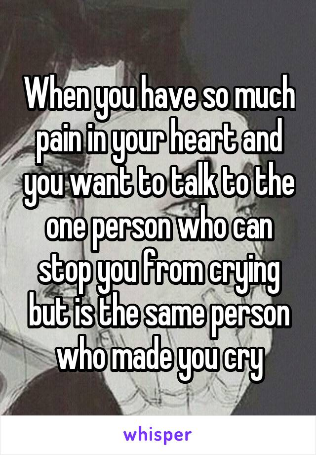 When you have so much pain in your heart and you want to talk to the one person who can stop you from crying but is the same person who made you cry