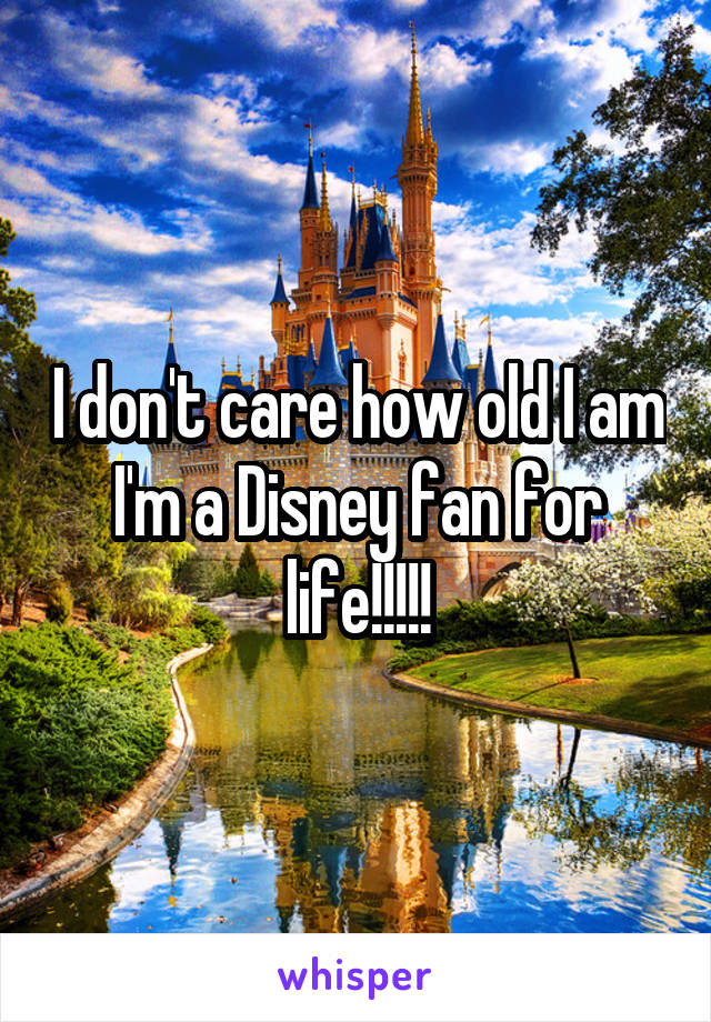 I don't care how old I am I'm a Disney fan for life!!!!!