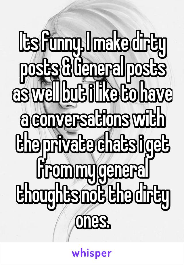 Its funny. I make dirty posts & General posts as well but i like to have a conversations with the private chats i get from my general thoughts not the dirty ones.