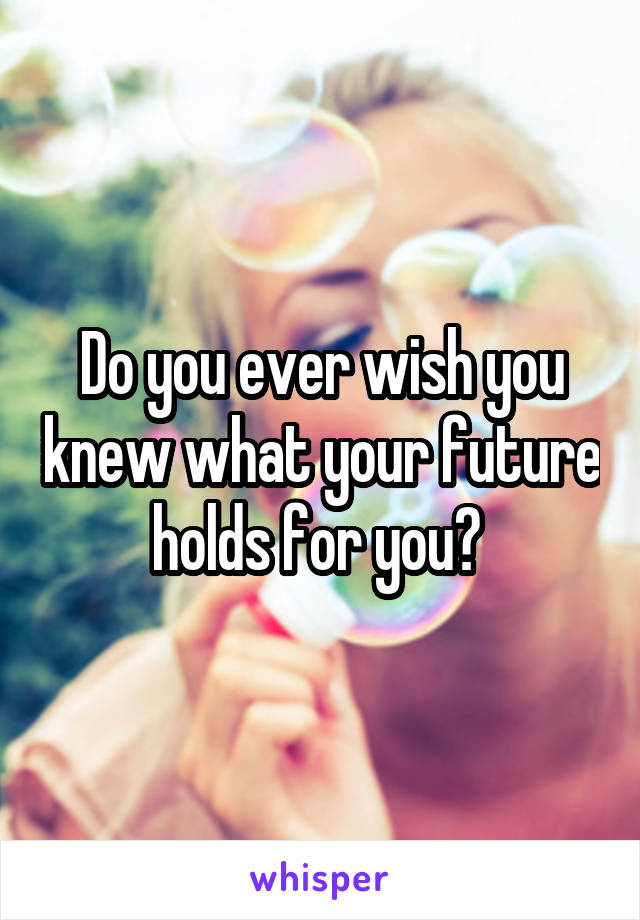 Do you ever wish you knew what your future holds for you?