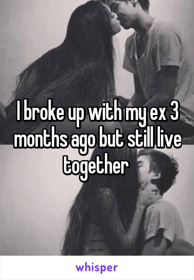 I broke up with my ex 3 months ago but still live together