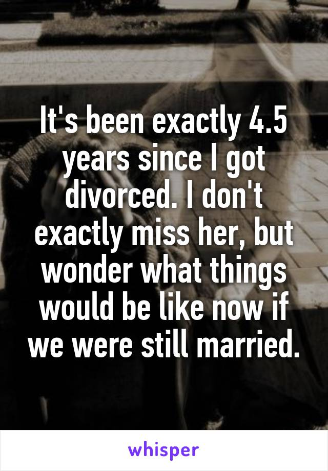 It's been exactly 4.5 years since I got divorced. I don't exactly miss her, but wonder what things would be like now if we were still married.