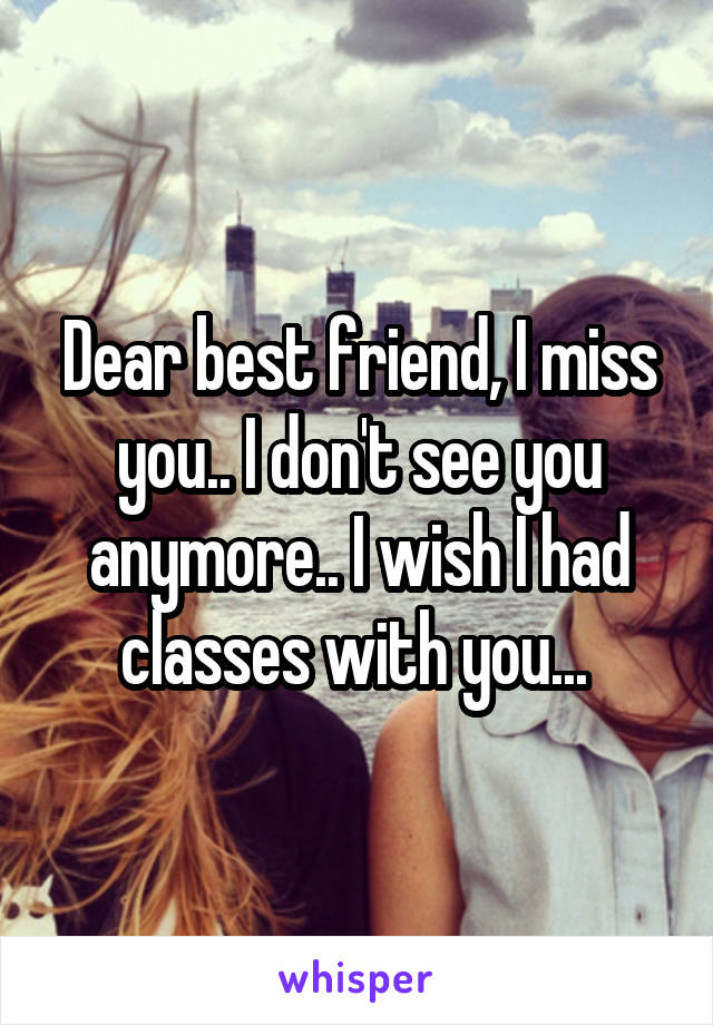 Dear best friend, I miss you.. I don't see you anymore.. I wish I had classes with you...