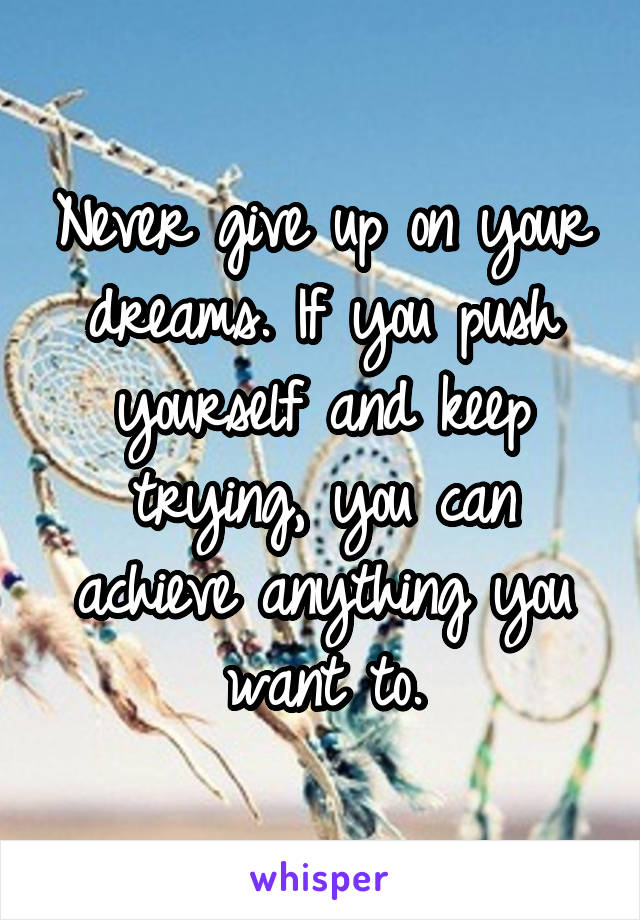 Never give up on your dreams. If you push yourself and keep trying, you can achieve anything you want to.