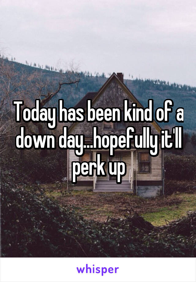 Today has been kind of a down day...hopefully it'll perk up