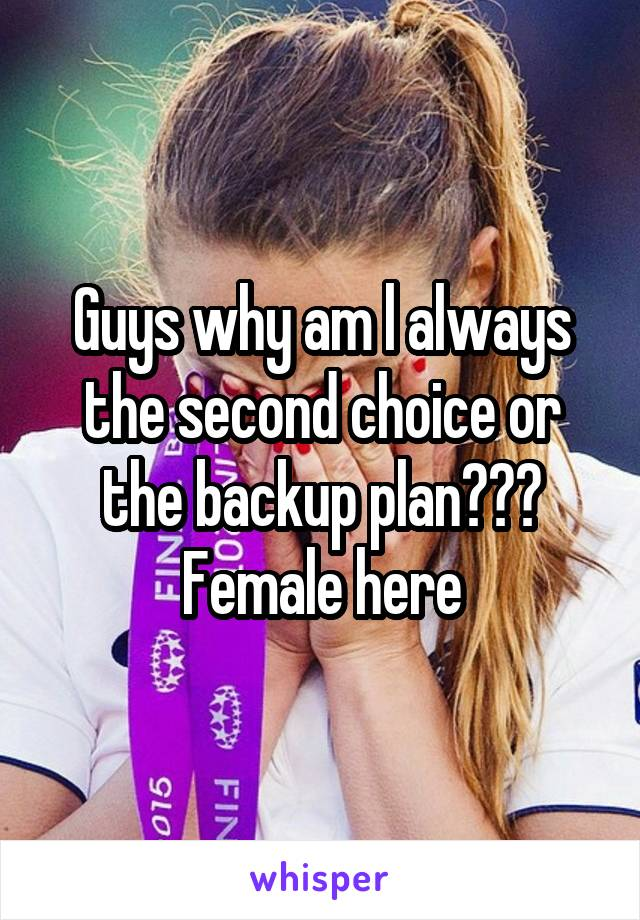 Guys why am l always the second choice or the backup plan??? Female here
