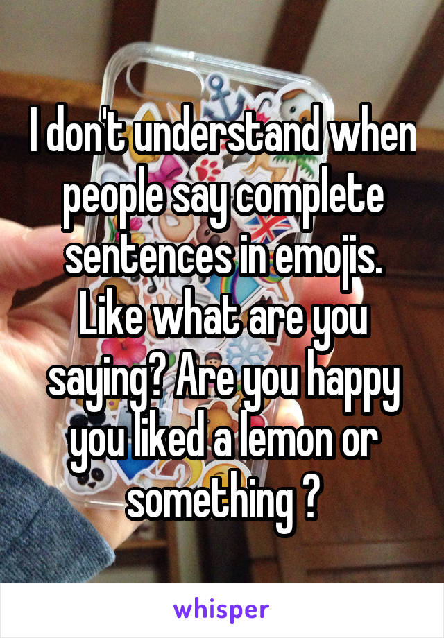 I don't understand when people say complete sentences in emojis. Like what are you saying? Are you happy you liked a lemon or something ?